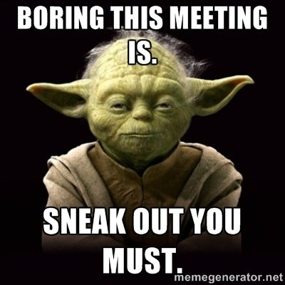 ProYodaAdvice - Boring this meeting is. Sneak out you must.