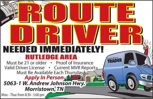 ROUTE DRIVER Apply In Person 5063-1 W. Andrew Johnson Hwy. Morristown, TN NEEDED IMMEDIATELY! RUTLEDGE AREA  The Smoky Mountain Must be 21 or older • Proof of Insurance Valid Driver License • Current MVR Report Must Be Available Each Thursday Must come in to the office  Mon. - Thur. from 8:30 - 5:00 pm Bring a current copy of your MVR, Driver License and Proof of Insurance.  This is a contract based job, one day a week, Every Thursday