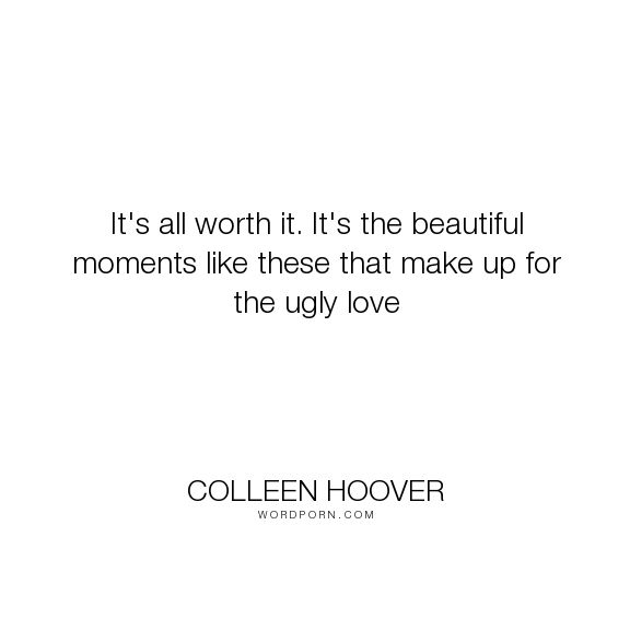 "Colleen Hoover - ""It's all worth it. It's the beautiful moments like these that make up for the ugly..."". quotes, miles, ugly-love"