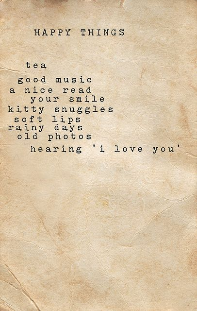 happy things: tea, good music, a nice read, your smile, kitty snuggles, soft lips, rainy days, old photos, hearing 'i love you' <3