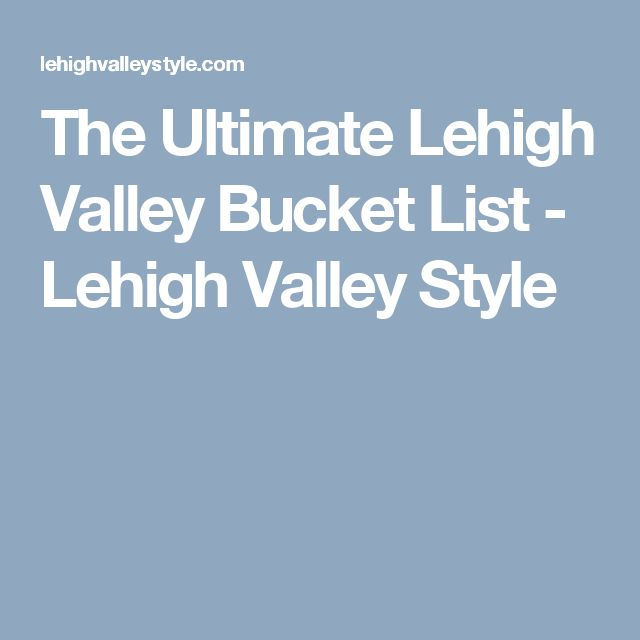 The Ultimate Lehigh Valley Bucket List - Lehigh Valley Style