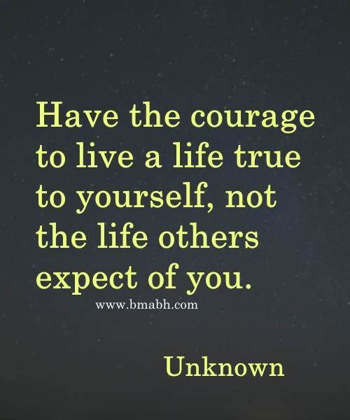 Have The Courage To Live A Life True To Yourself