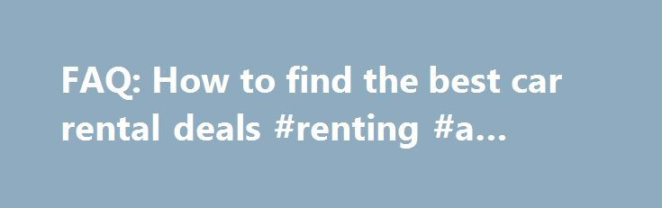 FAQ: How to find the best car rental deals #renting #a #house http://renta.nef2.com/faq-how-to-find-the-best-car-rental-deals-renting-a-house/  #car rental sites # FAQ: How to find the best car rental deals shank 8/3/09 9:43 PM Several times per week, someone posts a request, looking for help with a car rental. In most cases, they are experiencing sticker shock with the recent increase in car rental rates, which those of us who travel regularly are painfully aware, but in fact has been well…