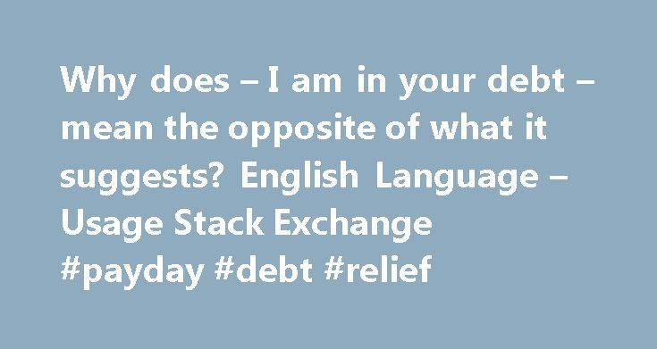 "Why does – I am in your debt – mean the opposite of what it suggests? English Language – Usage Stack Exchange #payday #debt #relief http://debt.remmont.com/why-does-i-am-in-your-debt-mean-the-opposite-of-what-it-suggests-english-language-usage-stack-exchange-payday-debt-relief/  #i am in debt # I don't understand why if someone says ""I am in your debt"" it seems to mean the opposite of the literal meaning. The person saying this says that they are in the debt of the person the phrase is…"