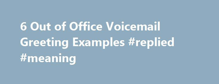 """6 Out of Office Voicemail Greeting Examples #replied #meaning http://reply.remmont.com/6-out-of-office-voicemail-greeting-examples-replied-meaning/  6 Temporary or """"Out of Office"""" Voicemail Greeting Examples Updated August 22, 2016 The temporary or Out of Office Voicemail Greeting is set when you will be out of the office for a predetermined amount of time. Most voicemail systems will allow you to set an expiration date and time so you don t have […]"""