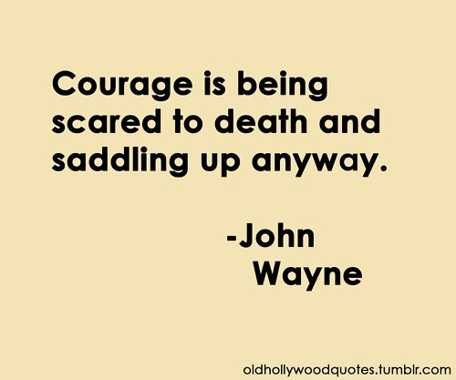 Courage is being scared to death and saddling up anyway. - John