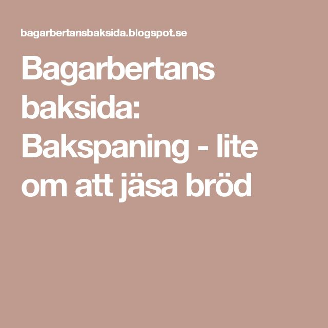 Bagarbertans baksida: Bakspaning - lite om att jäsa bröd