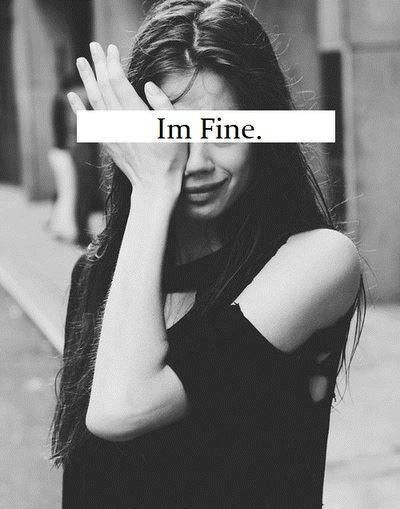 I say im fine but deep inside I crying and the worst part is I dont know why or what's the reason behind this.....