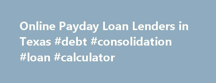 Online Payday Loan Lenders in Texas #debt #consolidation #loan #calculator http://loan.remmont.com/online-payday-loan-lenders-in-texas-debt-consolidation-loan-calculator/  #direct lender payday loans # Online Payday Loan Lenders Texas residents can now enjoy the advantages of using online payday loan lenders to meet their financial needs. There are many advantages to applying for payday loans online, including the ability to do it at any time of the day or night. Using payday loan…