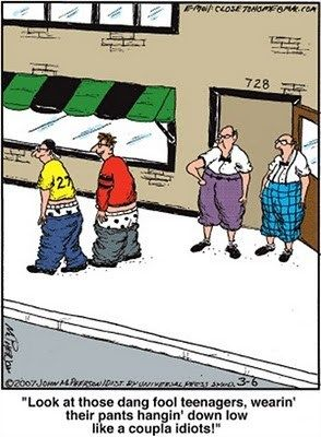 .Look at those dang fool teenagers, wearin' their pants hangin' down low like a couple of idiots!