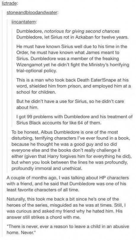 Dumbledore always struck me as starting off as the 'sacrifice a few for the many' type who got more and more detached as he went, so it became easier and easier to overlook terrible things he had the power to prevent as long as the long-term goal was reached.
