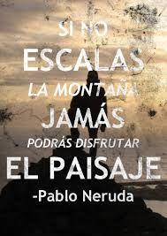 """""""Si no escalas la montaña, jamás podrás disfrutar el paisaje"""". -Pablo Neruda-"""