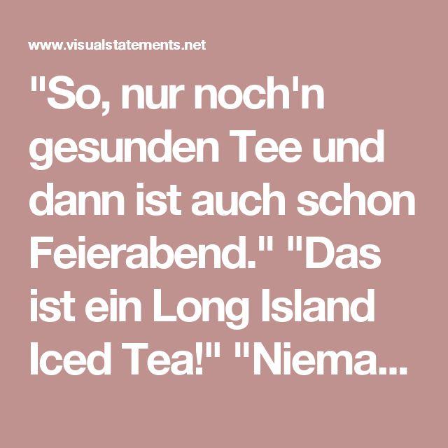 """""""So, nur noch'n gesunden Tee und dann ist auch schon Feierabend."""" """"Das ist ein Long Island Iced Tea!"""" """"Niemand mag Klugscheisser."""" - VISUAL STATEMENTS®"""