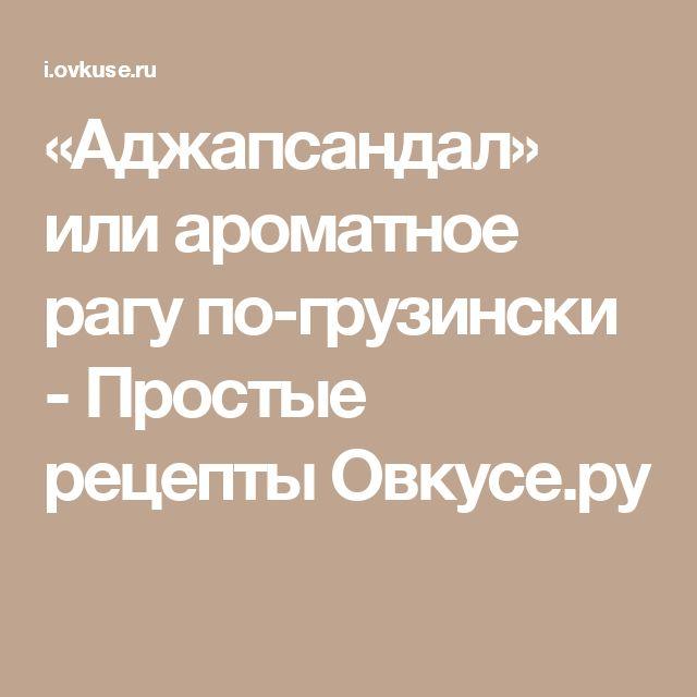 «Аджапсандал» или ароматное рагу по-грузински - Простые рецепты Овкусе.ру