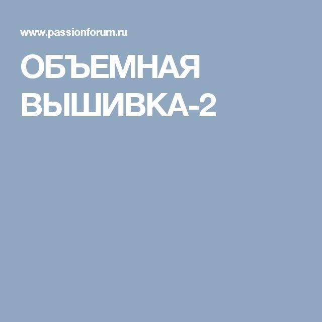 ОБЪЕМНАЯ ВЫШИВКА-2