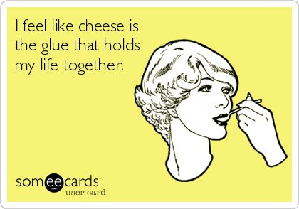 I feel like cheese is the glue that holds my life together. | Friendship Ecard | someecards.com