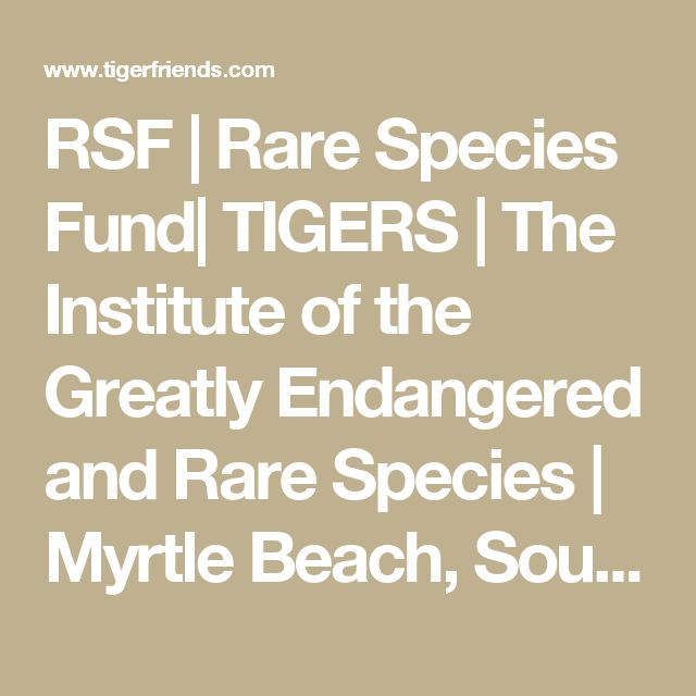 RSF | Rare Species Fund| TIGERS | The Institute of the Greatly Endangered and Rare Species | Myrtle Beach, South Carolina