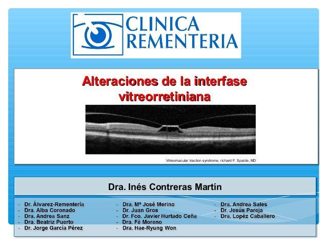 Clinica Rementería   http://www.cirugiaocular.com  Ponencia ofrecida durante la Jornada de Fundación Rementería por la Dra. Inés Contreras sobre las alteraciones de la interfase vitreorretiniana.