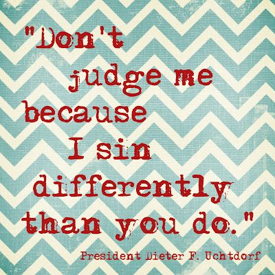 Don't judge me because I sin differently than you do.Remember This, Inspiration, Food For Thoughts, Tattoo Quotes, Sinful Difference, Favorite Quotes, Lds, General Conference Quotes, Don'T Judges