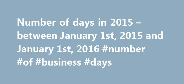 Number of days in 2015 – between January 1st, 2015 and January 1st, 2016 #number #of #business #days http://south-carolina.remmont.com/number-of-days-in-2015-between-january-1st-2015-and-january-1st-2016-number-of-business-days/  # Number of days in 2015 – between January 1st, 2015 and January 1st, 2016 Number of days in 2015 Date difference from Jan 1, 2015 to Jan 1, 2016 January, 2015 calendar January, 2016 calendar January 1st, 2016 is a Friday. It is the 1st day of the year, and in the…