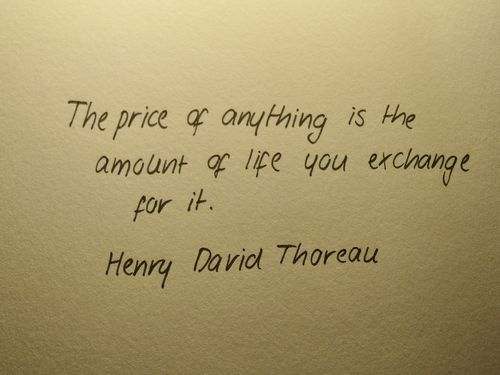 The price of anything is the amount of life you exchange for it. --Henry David Thoreau