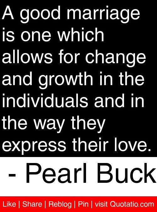 A good marriage is one which allows for change and growth in the individuals and in the way they express their love. - Pearl Buck #quotes #quotations
