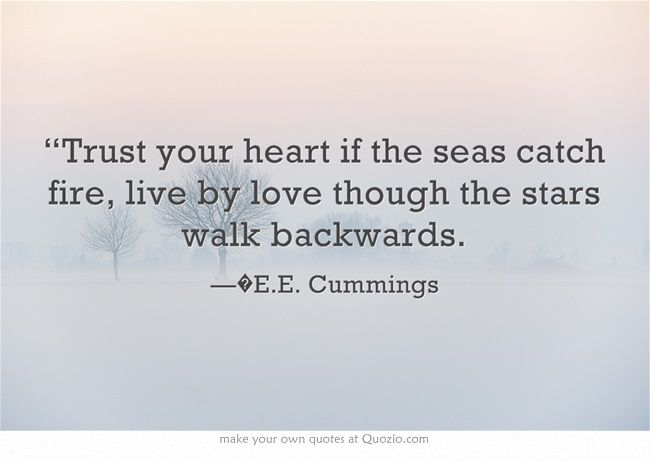 """Trust your heart if the seas catch fire, live by love though the stars walk backwards."