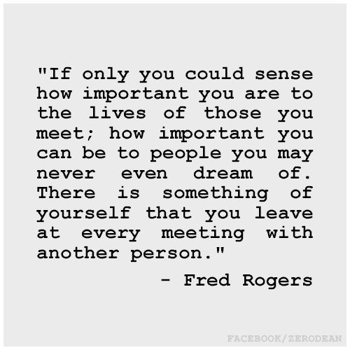 """If only you could sense how important you are to the lives of those you meet; how important you can be to people you may never even dream of. There is something of yourself that you leave at every meeting with another person."" - Fred Rogers"