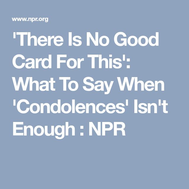 'There Is No Good Card For This': What To Say When 'Condolences' Isn't Enough : NPR