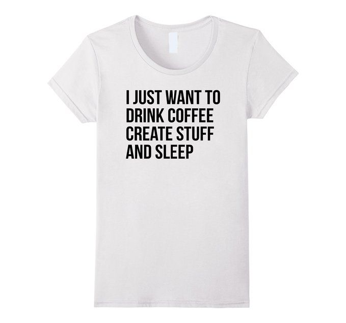 Amazon.com: I Just Want To Drink Coffee Create Stuff And Sleep T-