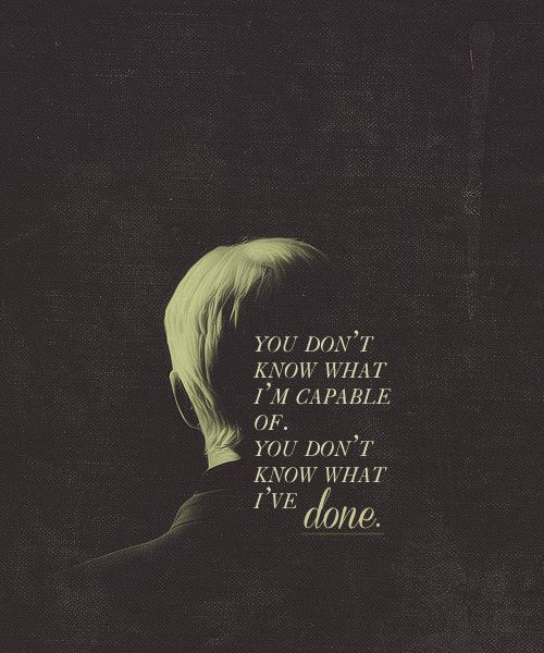 """You don't know what I'm capable of. You don't know what I've done."" -Draco Malfoy, Harry Potter and the Half-Blood Prince"