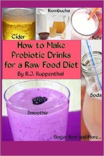 How to Make Probiotic Drinks for a Raw Food Diet: Kefir, Kombucha, Ginger Beer, and Naturally Fermented Ciders, Sodas, and Smoothies: Amazon.co.uk: R.J. Ruppenthal: 9781480012356: Books