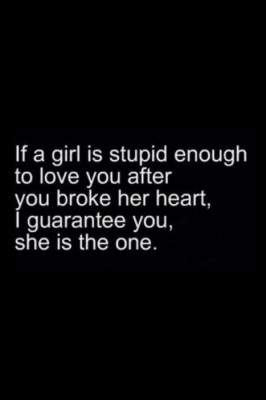 if shes 'the one'... whyd you break her heart in the first place??... you prolly dont deserve her......