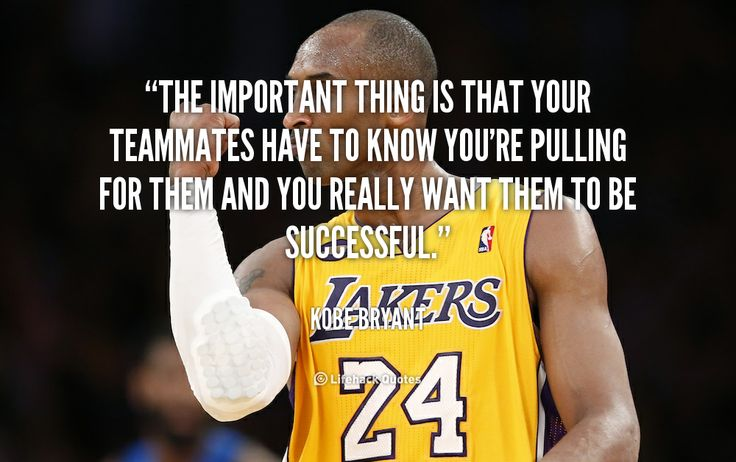"""""""The important thing is that your teammates have to know you're pulling for them and you really want them to be successful."""" - Kobe Bryant #quote #lifehack #kobebryant"""