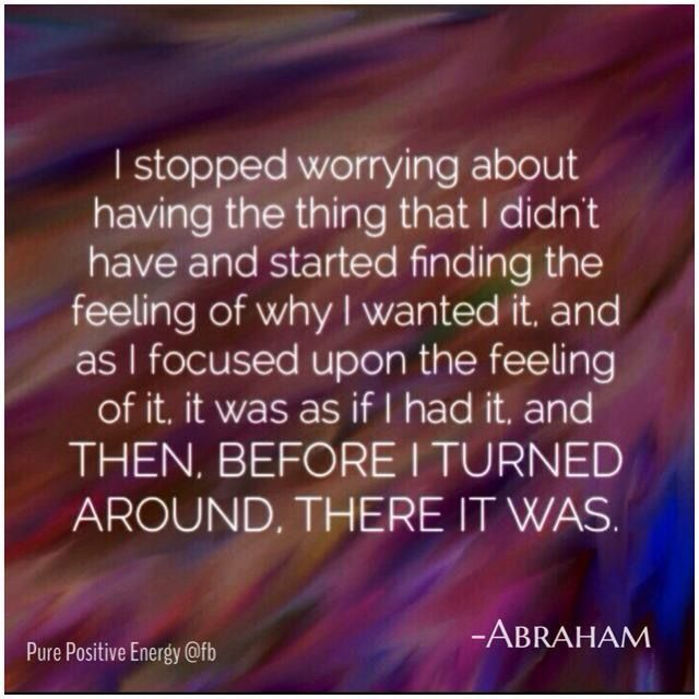 I stopped worrying about having the thing that I didn't have and started finding the feeling of why I wanted it, and as i focused upon the feeling of it, it was as if I had it and then, before I turned around, there it was. -Abraham Hicks