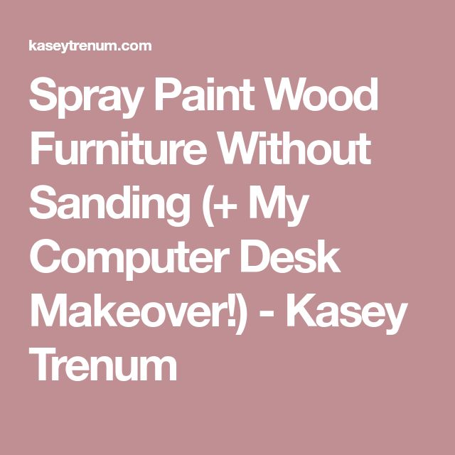 Spray Paint Wood Furniture Without Sanding (+ My Computer Desk Makeover!) - Kasey Trenum