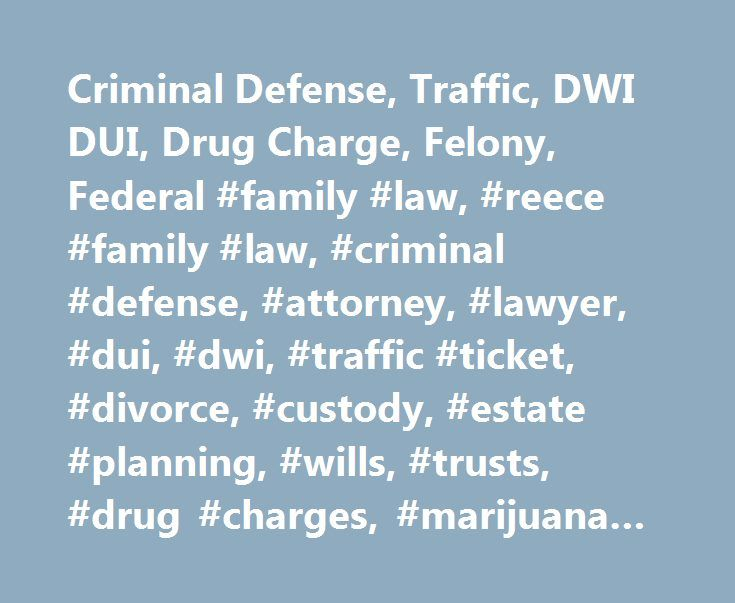 Criminal Defense, Traffic, DWI DUI, Drug Charge, Felony, Federal #family #law, #reece #family #law, #criminal #defense, #attorney, #lawyer, #dui, #dwi, #traffic #ticket, #divorce, #custody, #estate #planning, #wills, #trusts, #drug #charges, #marijuana #charges http://england.nef2.com/criminal-defense-traffic-dwi-dui-drug-charge-felony-federal-family-law-reece-family-law-criminal-defense-attorney-lawyer-dui-dwi-traffic-ticket-divorce-custody-estate-p/  # Criminal Defense, Traffic, DWI DUI…