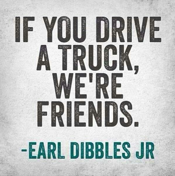 If you drive a truck, we're friends. -Earl Dibbles Jr