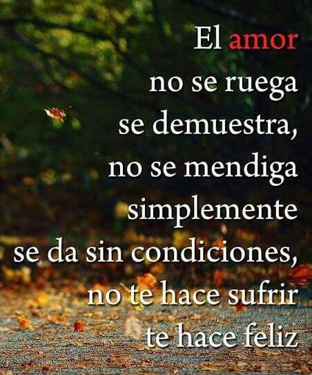 El amor no se ruega se demuestra no se mendiga simplemente se da sin condiciones no te hace sufrir