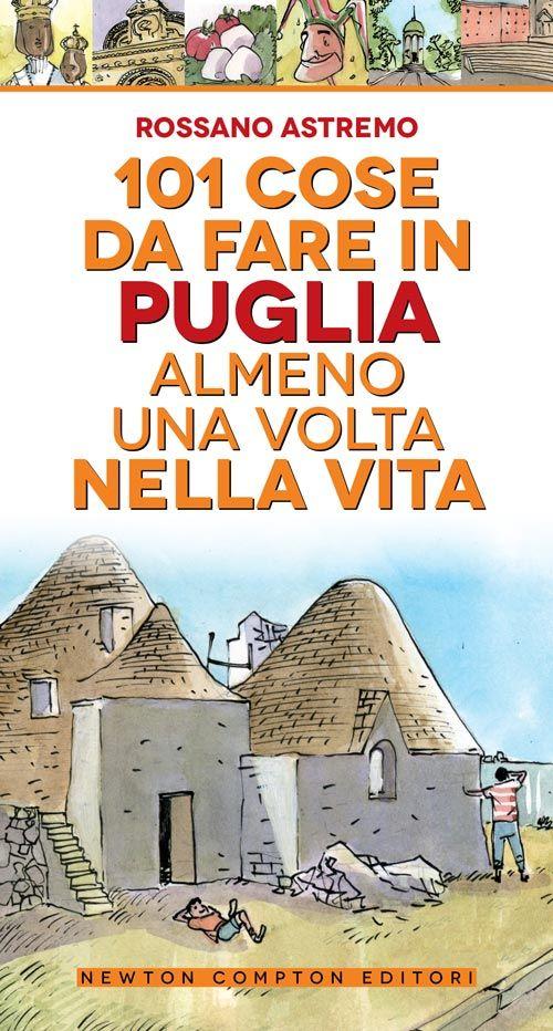 """La Puglia come non l'avete mai vista! 101 esperienze da fare in Puglia. """"101 cose da fare in Puglia almeno una volta nella vita"""" di Rossano Astremo"""