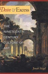 Desire and Excess: The Nineteenth-Century Culture of Art ~ Siegel, Jonah ~ Princeton University Press ~ 2000