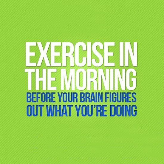 Source: Pinterest Exercise in the morning before your brain figures out what you are doing.