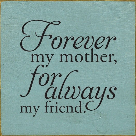 Forever my mother, for always my friend