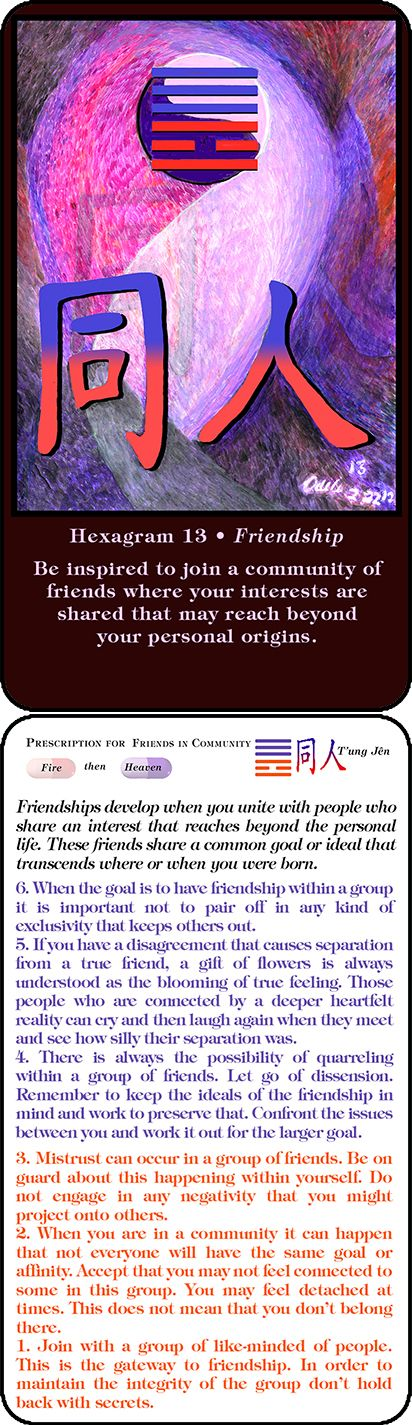 Hexagram 13 Friendship in the Community Be inspired to join a community of friends where your interests are shared that may reach beyond your personal origins. http://amzn.to/1vja4FH