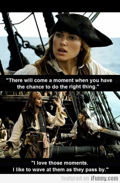 Ahhh... Classic Captain Jack Sparrow! LOL hmmm. You know, I think I may try that! :D