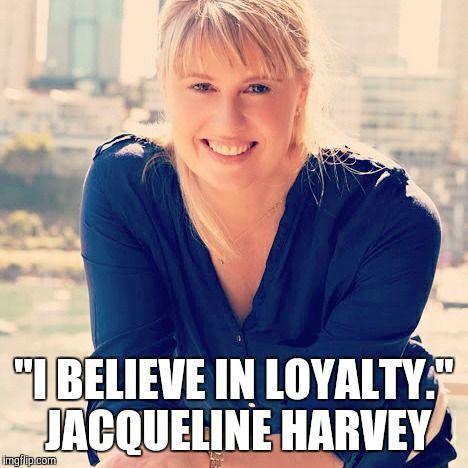 """""""I believe in loyalty."""" Jacqueline Harvey"""