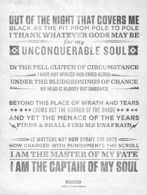 """I am the master of my fate, I am the captain of my soul"" ~Invictus by William Ernest Henley,"