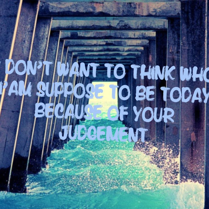 I don't want go think who I'm suppose to be today because of your judgement