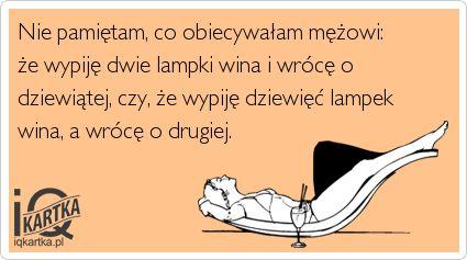 Nie pamiętam, co obiecywałam mężowi: że wypiję dwie lampki wina i wrócę o dziewiątej, czy, że wypiję dziewięć lampek wina, a wrócę o drugiej. - IQkartka - inteligentna strona humoru