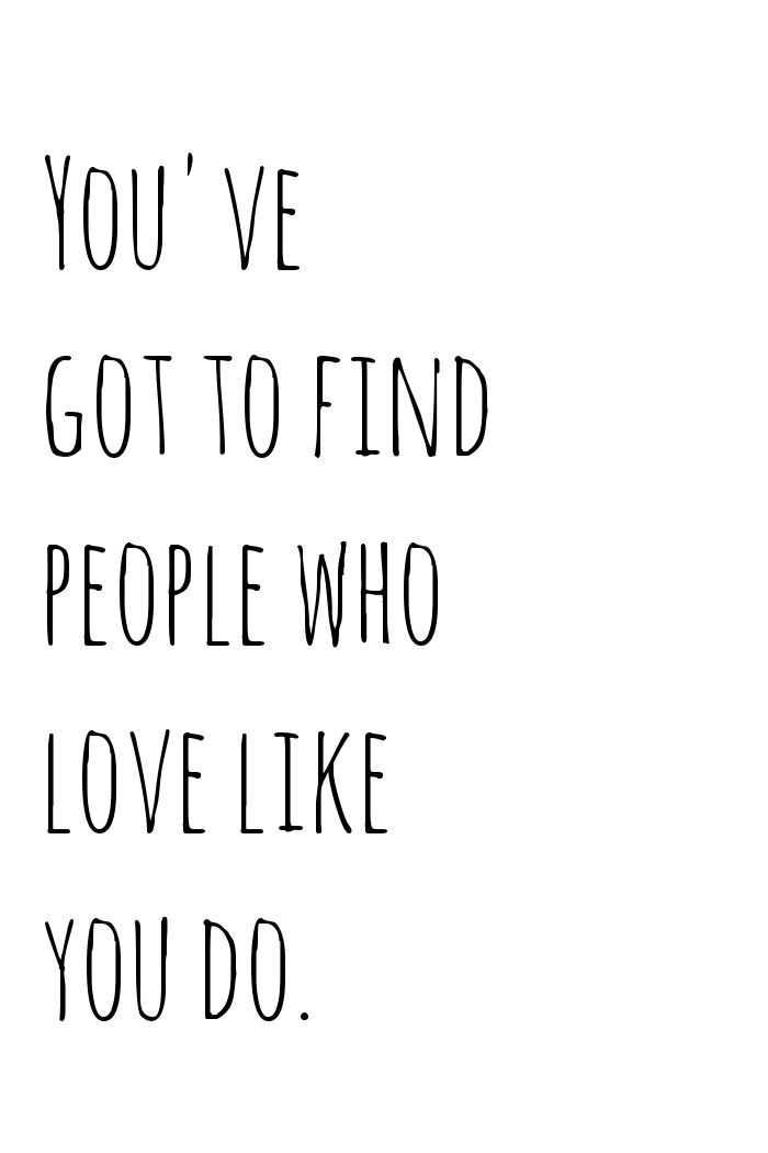 you've got to find people who love like you do